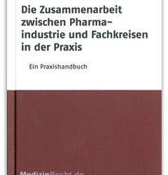 Die Zusammenarbeit zwischen Pharmaindustrie und Fachkreisen in der Praxis – Ein Praxishandbuch